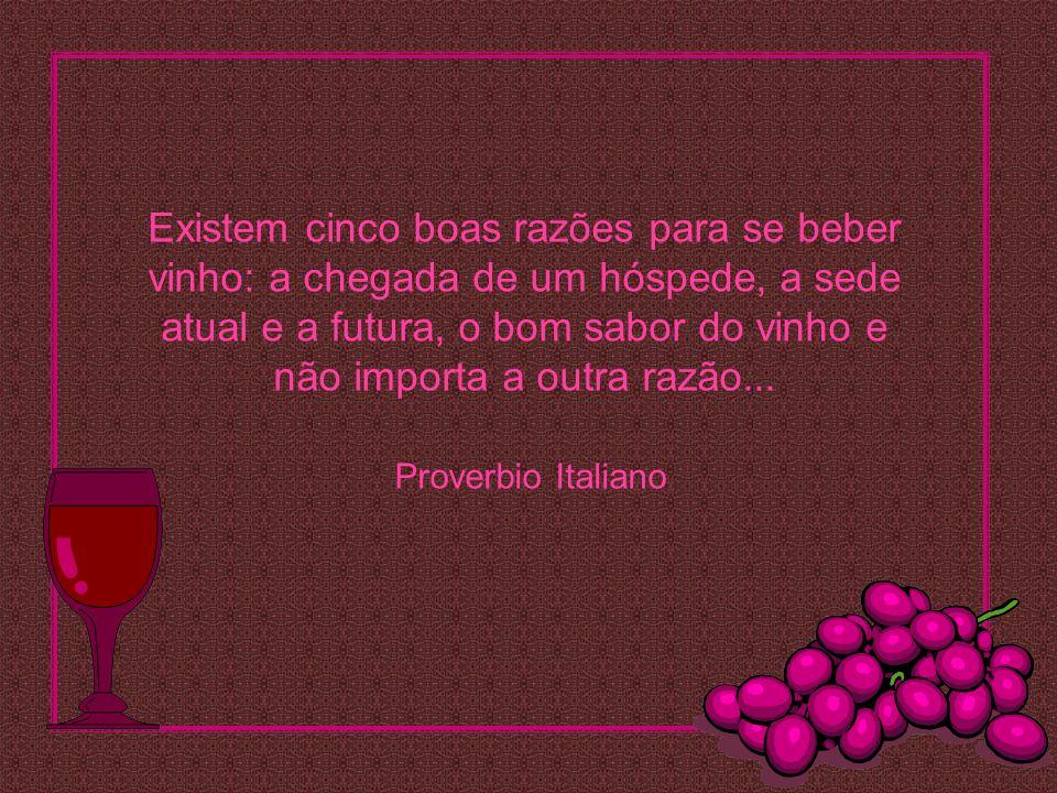 Existem cinco boas razões para se beber vinho: a chegada de um hóspede, a sede atual e a futura, o bom sabor do vinho e não importa a outra razão...