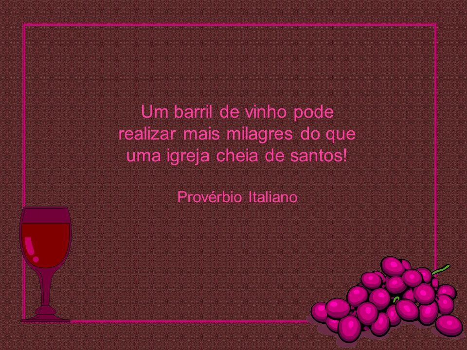 Um barril de vinho pode realizar mais milagres do que uma igreja cheia de santos! Provérbio Italiano