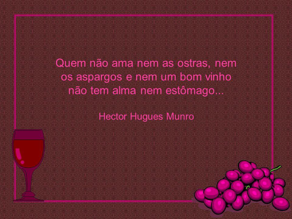 Quem não ama nem as ostras, nem os aspargos e nem um bom vinho não tem alma nem estômago...