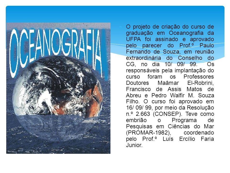 O projeto de criação do curso de graduação em Oceanografia da UFPA foi assinado e aprovado pelo parecer do Prof.º Paulo Fernando de Souza, em reunião extraordinária do Conselho do CG, no dia 10/ 09/ 99.