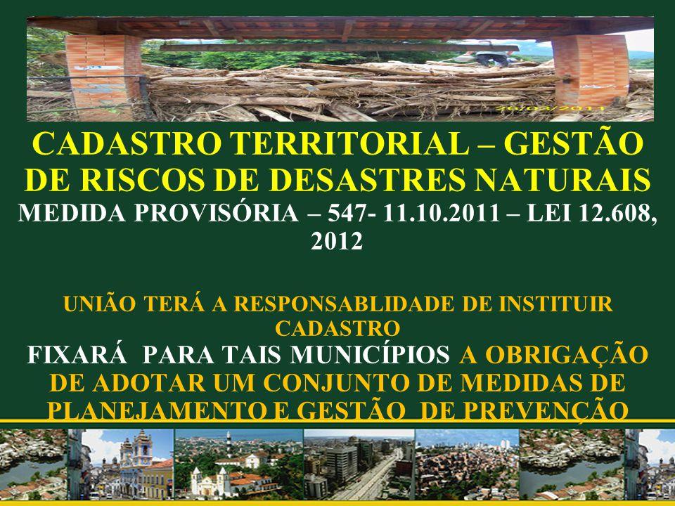 CADASTRO TERRITORIAL – GESTÃO DE RISCOS DE DESASTRES NATURAIS MEDIDA PROVISÓRIA – 547- 11.10.2011 – LEI 12.608, 2012 UNIÃO TERÁ A RESPONSABLIDADE DE INSTITUIR CADASTRO FIXARÁ PARA TAIS MUNICÍPIOS A OBRIGAÇÃO DE ADOTAR UM CONJUNTO DE MEDIDAS DE PLANEJAMENTO E GESTÃO DE PREVENÇÃO