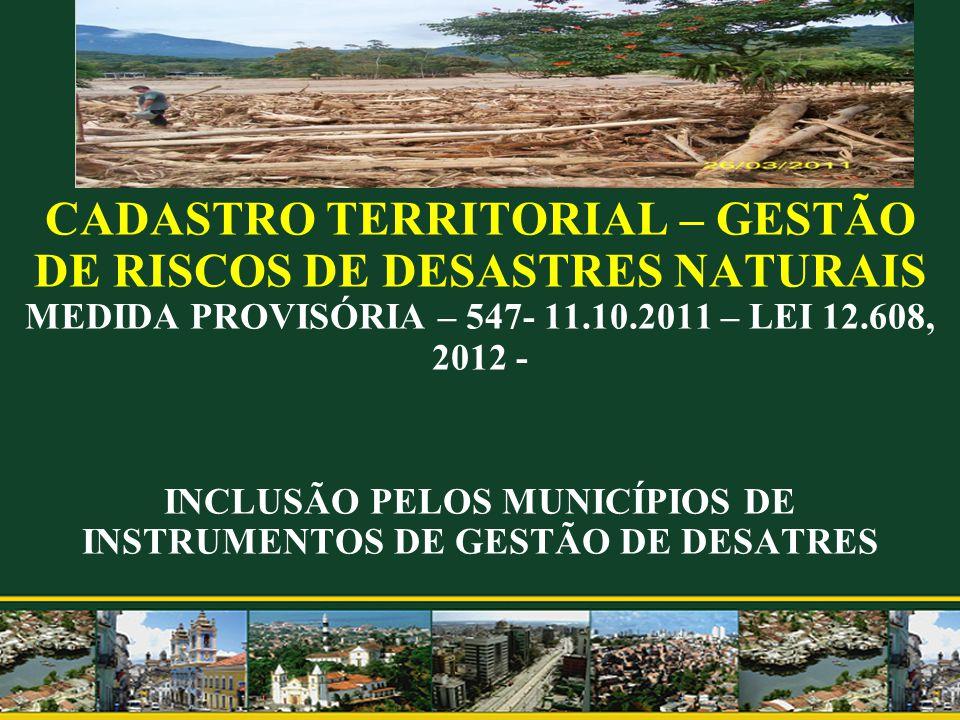 CADASTRO TERRITORIAL – GESTÃO DE RISCOS DE DESASTRES NATURAIS MEDIDA PROVISÓRIA – 547- 11.10.2011 – LEI 12.608, 2012 - INCLUSÃO PELOS MUNICÍPIOS DE INSTRUMENTOS DE GESTÃO DE DESATRES