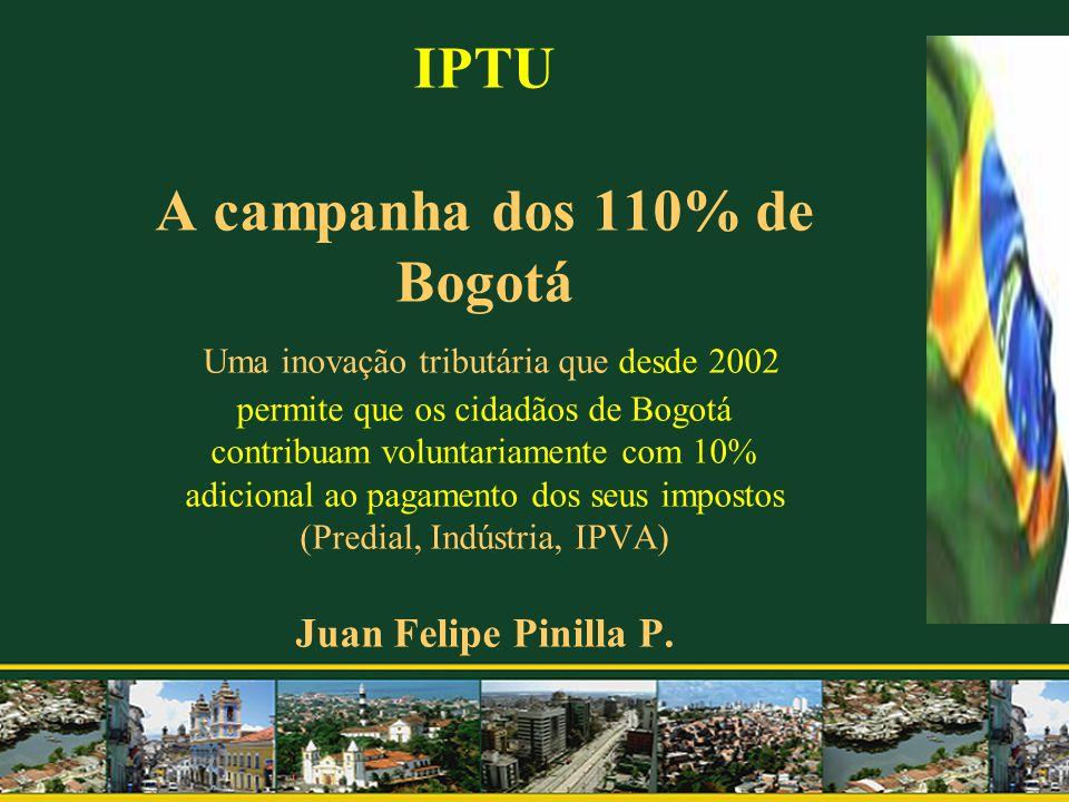 IPTU A campanha dos 110% de Bogotá Uma inovação tributária que desde 2002 permite que os cidadãos de Bogotá contribuam voluntariamente com 10% adicional ao pagamento dos seus impostos (Predial, Indústria, IPVA) Juan Felipe Pinilla P.