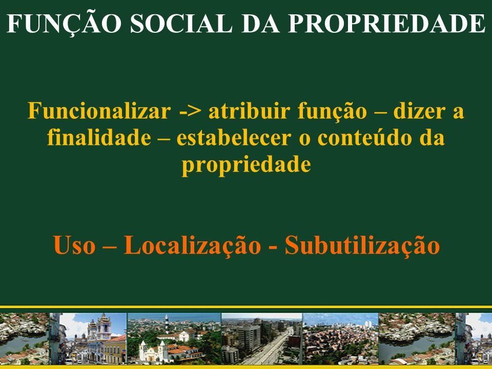 FUNÇÃO SOCIAL DA PROPRIEDADE Funcionalizar -> atribuir função – dizer a finalidade – estabelecer o conteúdo da propriedade Uso – Localização - Subutilização
