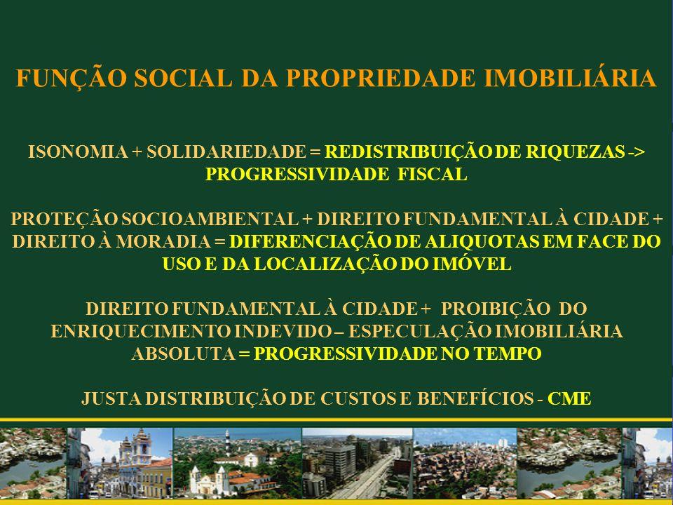 FUNÇÃO SOCIAL DA PROPRIEDADE IMOBILIÁRIA ISONOMIA + SOLIDARIEDADE = REDISTRIBUIÇÃO DE RIQUEZAS -> PROGRESSIVIDADE FISCAL PROTEÇÃO SOCIOAMBIENTAL + DIREITO FUNDAMENTAL À CIDADE + DIREITO À MORADIA = DIFERENCIAÇÃO DE ALIQUOTAS EM FACE DO USO E DA LOCALIZAÇÃO DO IMÓVEL DIREITO FUNDAMENTAL À CIDADE + PROIBIÇÃO DO ENRIQUECIMENTO INDEVIDO – ESPECULAÇÃO IMOBILIÁRIA ABSOLUTA = PROGRESSIVIDADE NO TEMPO JUSTA DISTRIBUIÇÃO DE CUSTOS E BENEFÍCIOS - CME