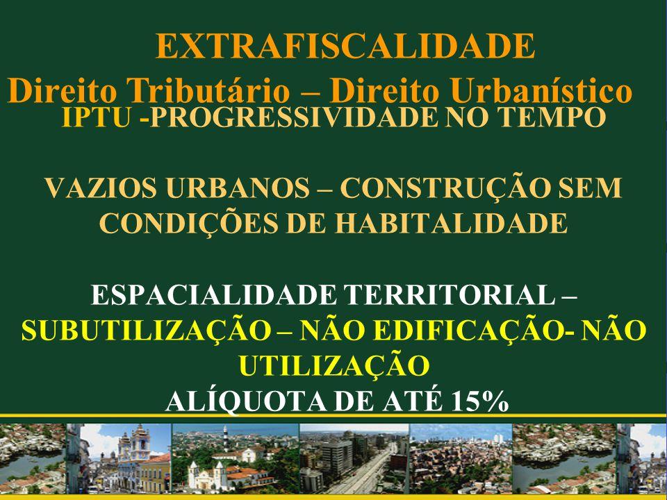IPTU -PROGRESSIVIDADE NO TEMPO VAZIOS URBANOS – CONSTRUÇÃO SEM CONDIÇÕES DE HABITALIDADE ESPACIALIDADE TERRITORIAL – SUBUTILIZAÇÃO – NÃO EDIFICAÇÃO- NÃO UTILIZAÇÃO ALÍQUOTA DE ATÉ 15%