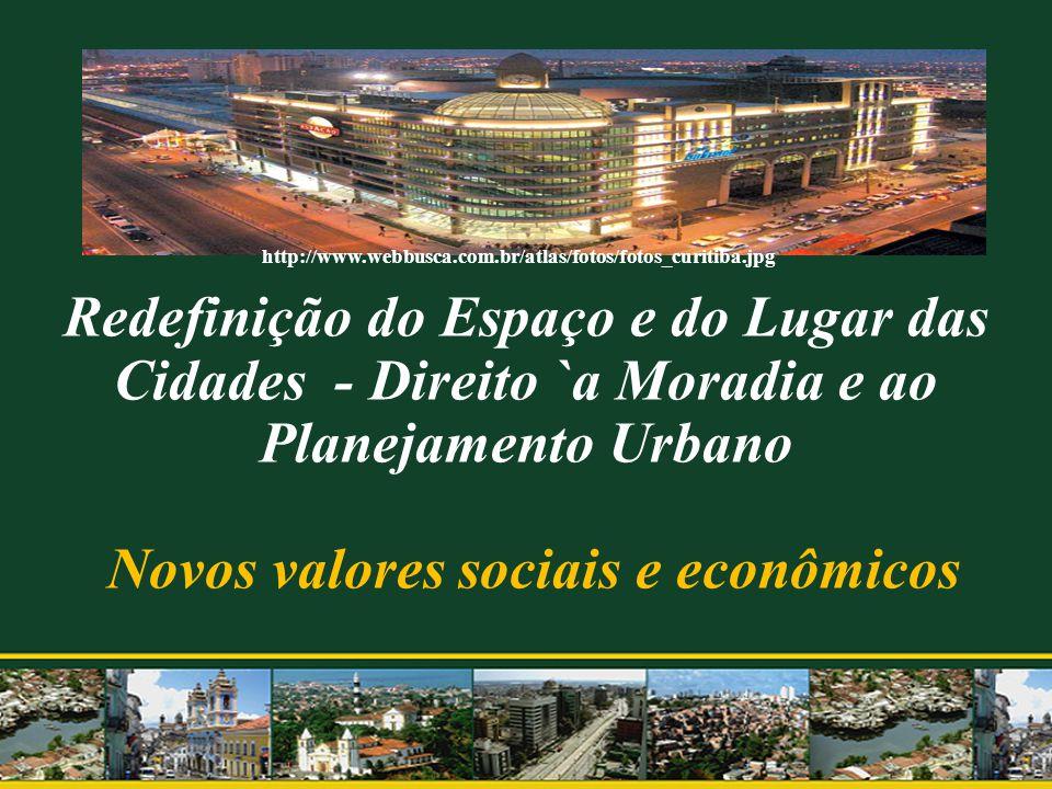 Redefinição do Espaço e do Lugar das Cidades - Direito `a Moradia e ao Planejamento Urbano Novos valores sociais e econômicos