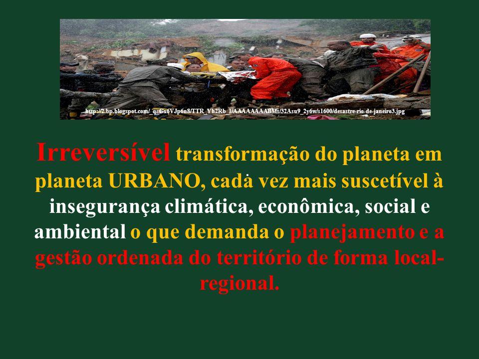 Irreversível transformação do planeta em planeta URBANO, cada vez mais suscetível à insegurança climática, econômica, social e ambiental o que demanda o planejamento e a gestão ordenada do território de forma local-regional.