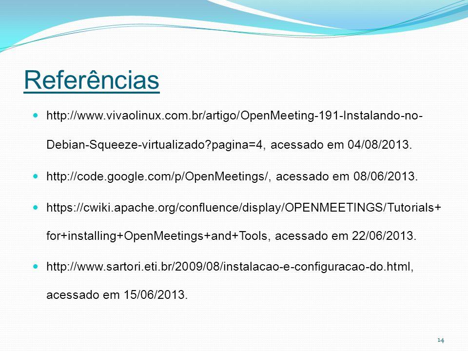 Referências http://www.vivaolinux.com.br/artigo/OpenMeeting-191-Instalando-no-Debian-Squeeze-virtualizado pagina=4, acessado em 04/08/2013.