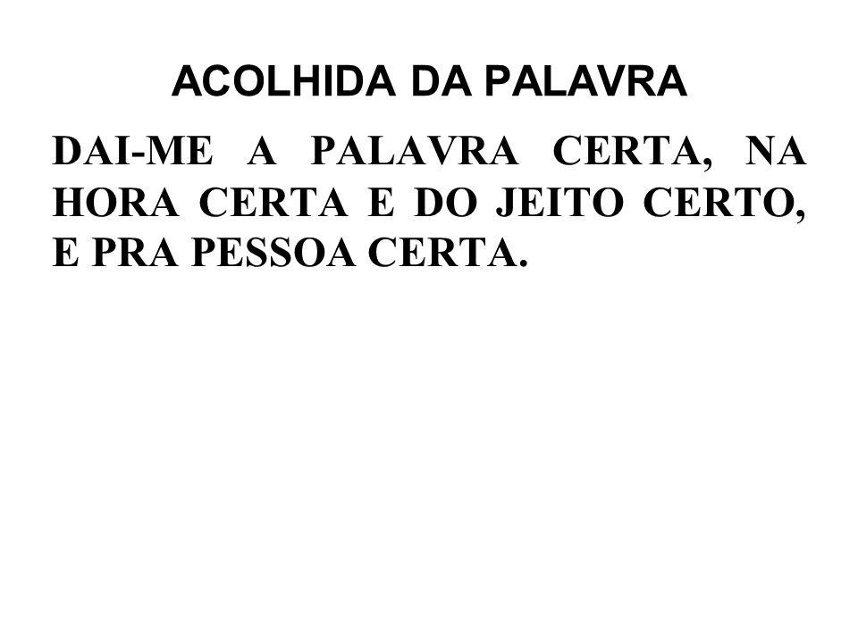 ACOLHIDA DA PALAVRA DAI-ME A PALAVRA CERTA, NA HORA CERTA E DO JEITO CERTO, E PRA PESSOA CERTA.