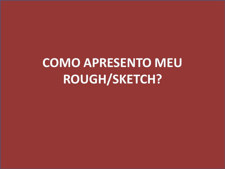 COMO APRESENTO MEU ROUGH/SKETCH