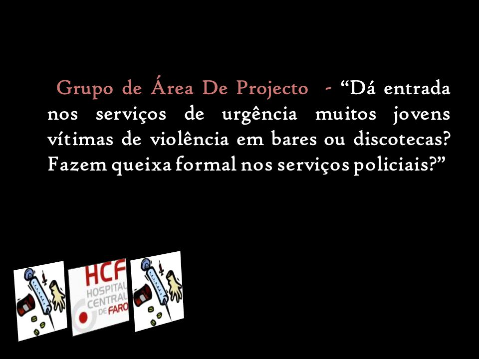 Grupo de Área De Projecto - Dá entrada nos serviços de urgência muitos jovens vítimas de violência em bares ou discotecas.