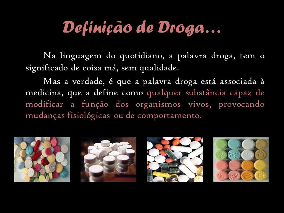 Definição de Droga… Na linguagem do quotidiano, a palavra droga, tem o significado de coisa má, sem qualidade.