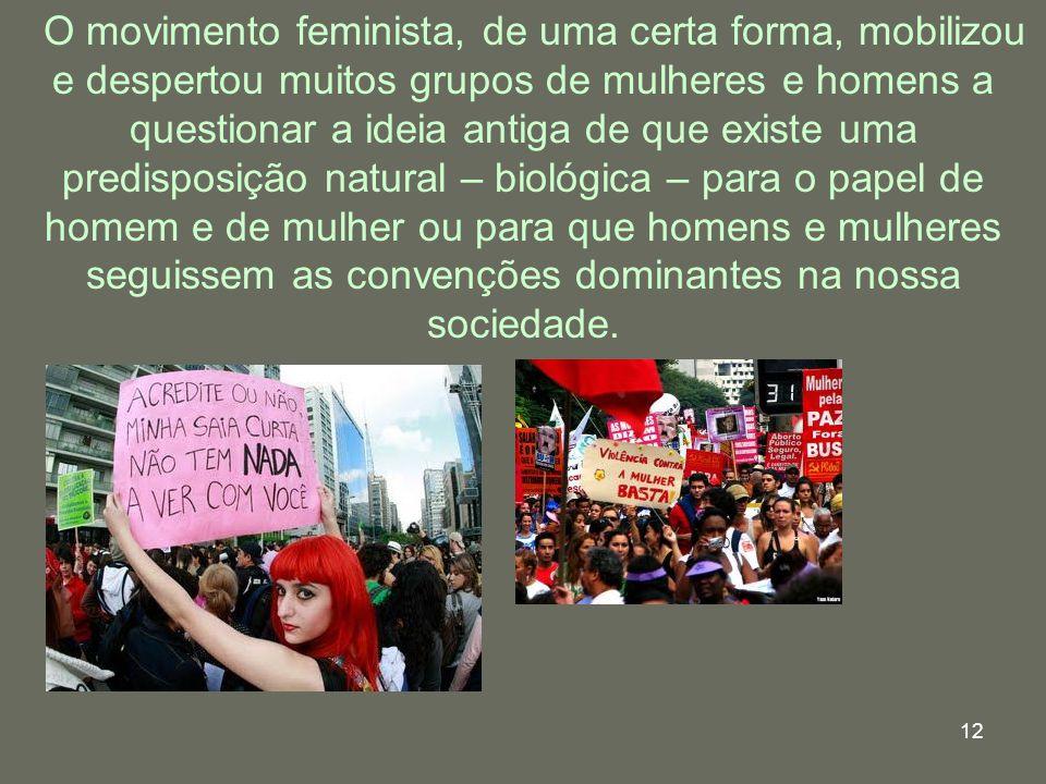 O movimento feminista, de uma certa forma, mobilizou e despertou muitos grupos de mulheres e homens a questionar a ideia antiga de que existe uma predisposição natural – biológica – para o papel de homem e de mulher ou para que homens e mulheres seguissem as convenções dominantes na nossa sociedade.