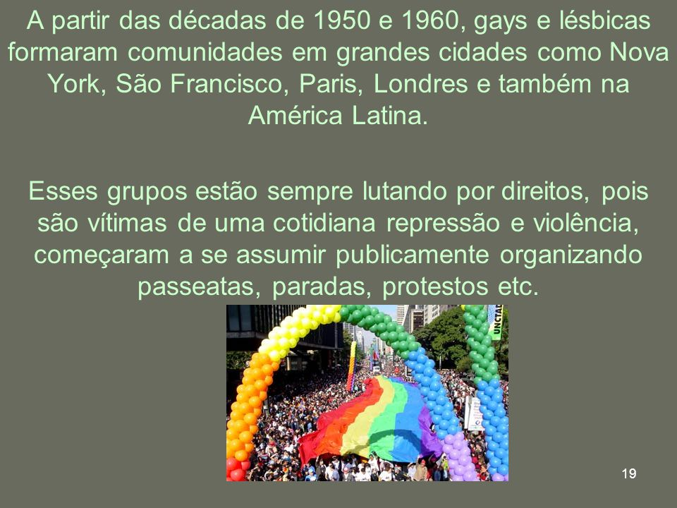 A partir das décadas de 1950 e 1960, gays e lésbicas formaram comunidades em grandes cidades como Nova York, São Francisco, Paris, Londres e também na América Latina.