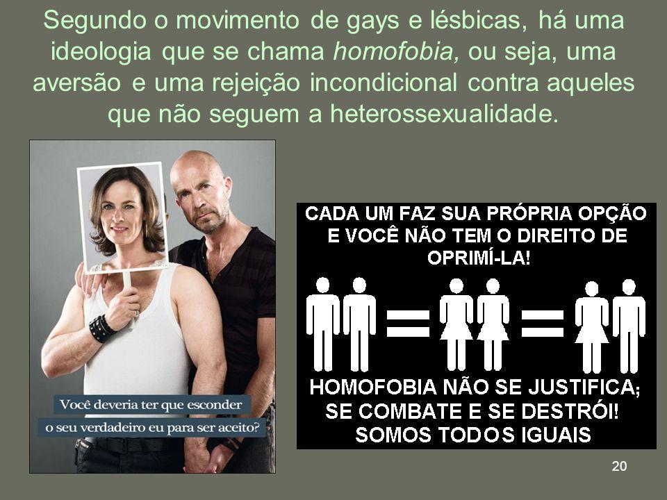 Segundo o movimento de gays e lésbicas, há uma ideologia que se chama homofobia, ou seja, uma aversão e uma rejeição incondicional contra aqueles que não seguem a heterossexualidade.