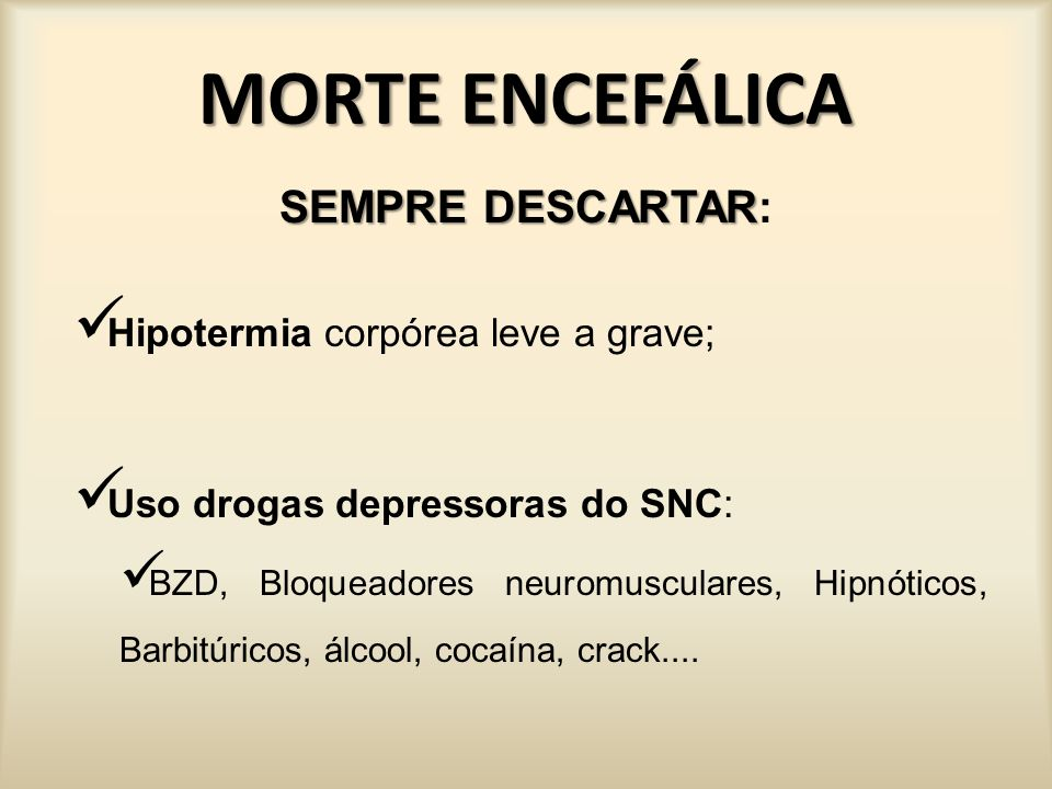 MORTE ENCEFÁLICA SEMPRE DESCARTAR: Hipotermia corpórea leve a grave;