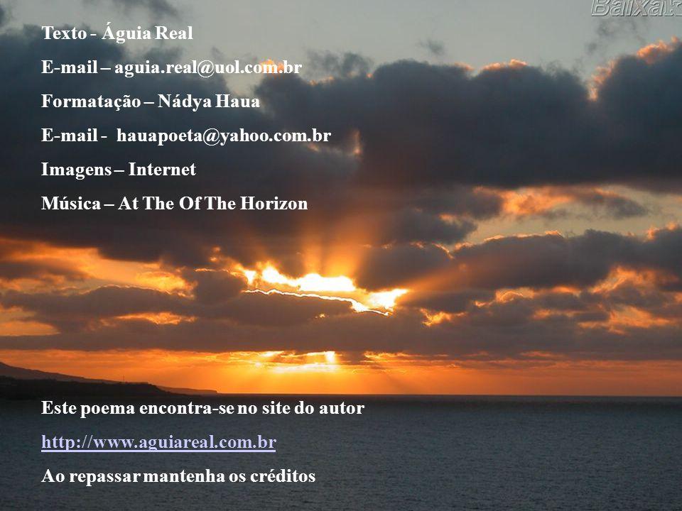 Texto - Águia Real E-mail – aguia.real@uol.com.br. Formatação – Nádya Haua. E-mail - hauapoeta@yahoo.com.br.