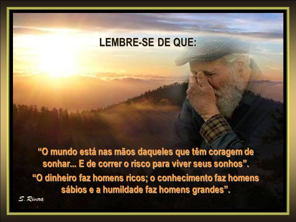 LEMBRE-SE DE QUE: O mundo está nas mãos daqueles que têm coragem de sonhar... E de correr o risco para viver seus sonhos .