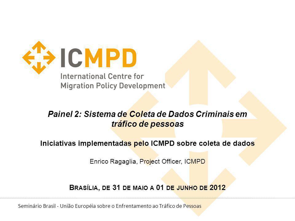 Painel 2: Sistema de Coleta de Dados Criminais em tráfico de pessoas Iniciativas implementadas pelo ICMPD sobre coleta de dados Enrico Ragaglia, Project Officer, ICMPD Brasília, de 31 de maio a 01 de junho de 2012