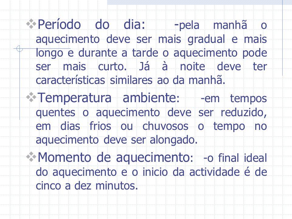 Período do dia: -pela manhã o aquecimento deve ser mais gradual e mais longo e durante a tarde o aquecimento pode ser mais curto. Já à noite deve ter características similares ao da manhã.