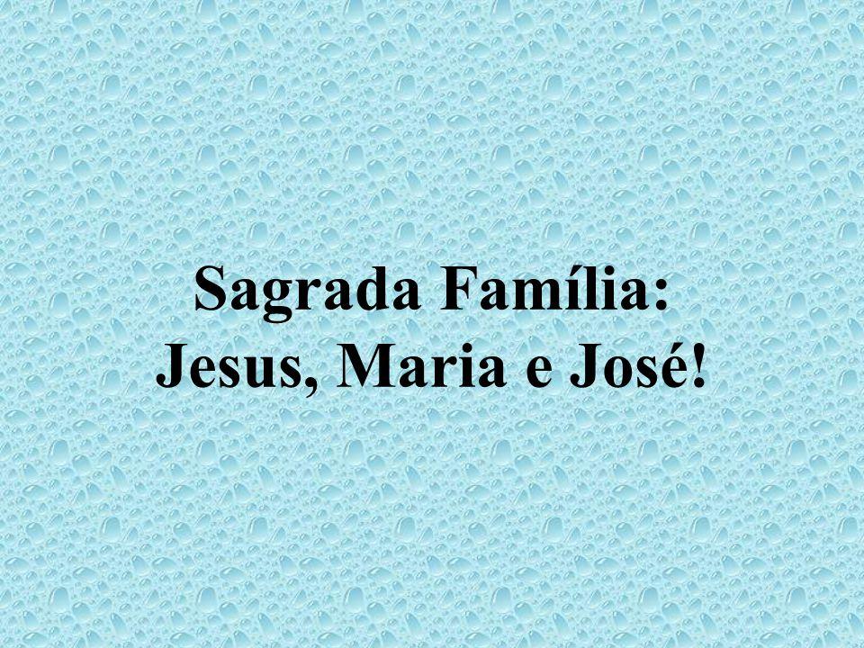 Sagrada Família: Jesus, Maria e José!