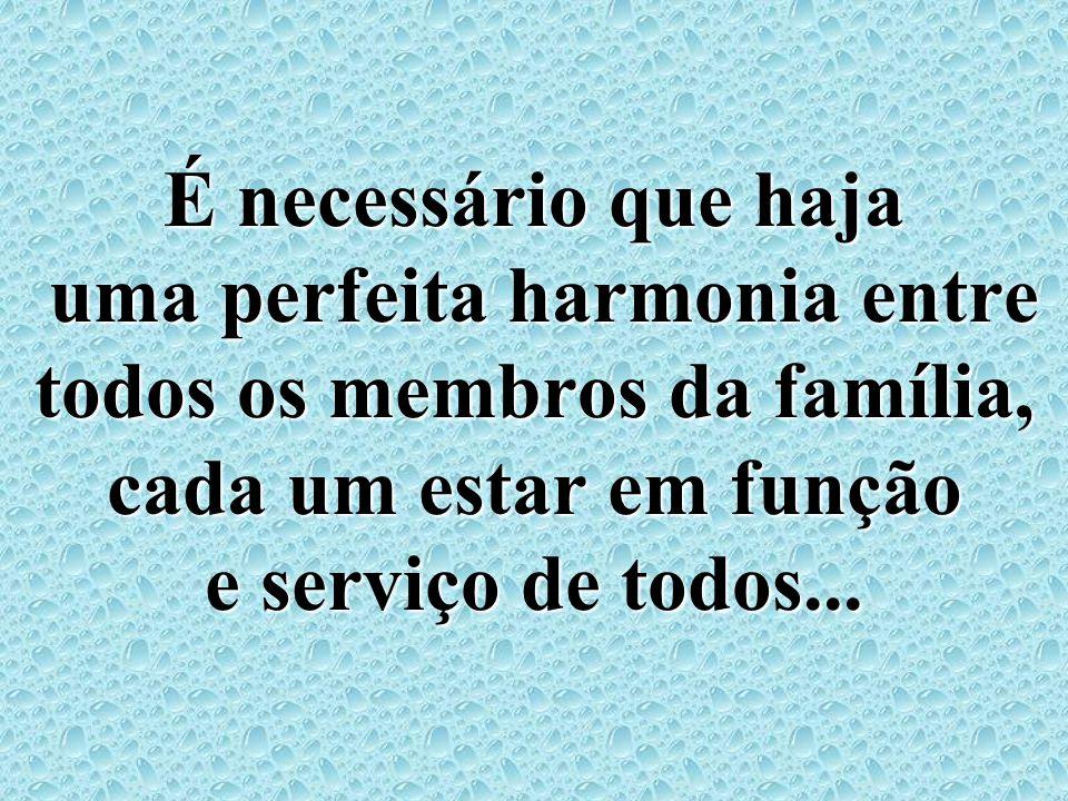 É necessário que haja uma perfeita harmonia entre todos os membros da família, cada um estar em função e serviço de todos...