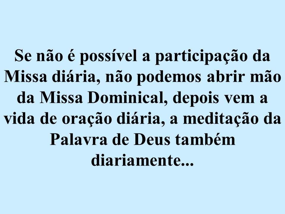 Se não é possível a participação da Missa diária, não podemos abrir mão da Missa Dominical, depois vem a vida de oração diária, a meditação da Palavra de Deus também diariamente...