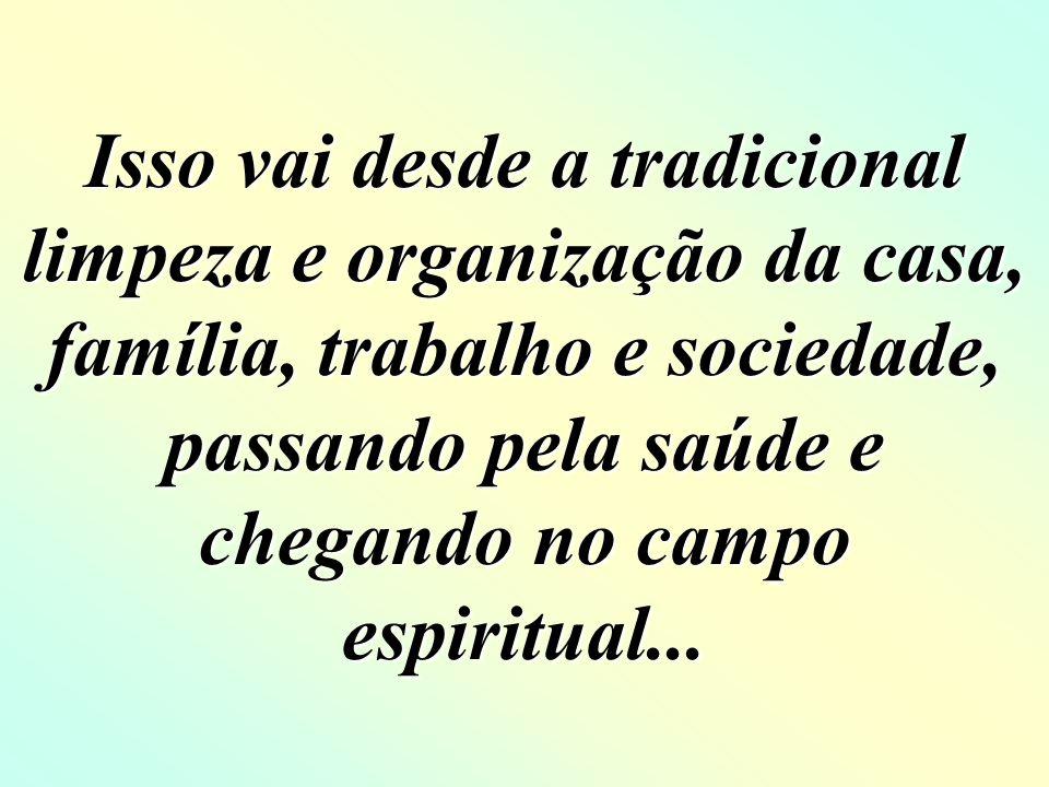 Isso vai desde a tradicional limpeza e organização da casa, família, trabalho e sociedade, passando pela saúde e chegando no campo espiritual...