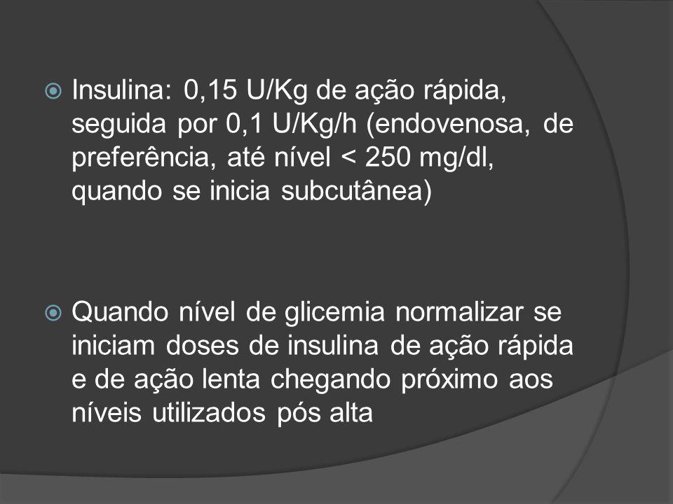 Insulina: 0,15 U/Kg de ação rápida, seguida por 0,1 U/Kg/h (endovenosa, de preferência, até nível < 250 mg/dl, quando se inicia subcutânea)