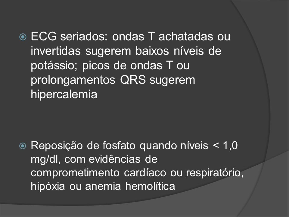 ECG seriados: ondas T achatadas ou invertidas sugerem baixos níveis de potássio; picos de ondas T ou prolongamentos QRS sugerem hipercalemia