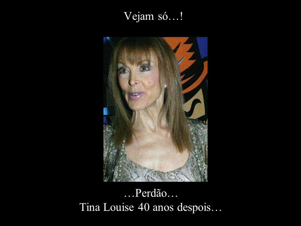 …Perdão… Tina Louise 40 anos despois…