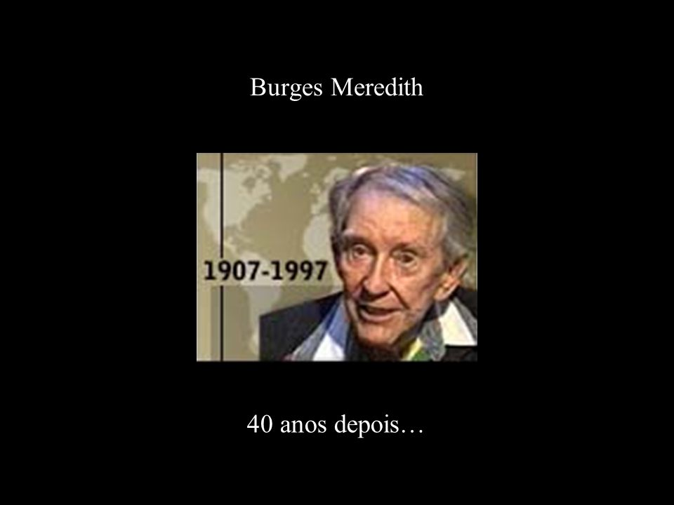 Burges Meredith 40 anos depois…