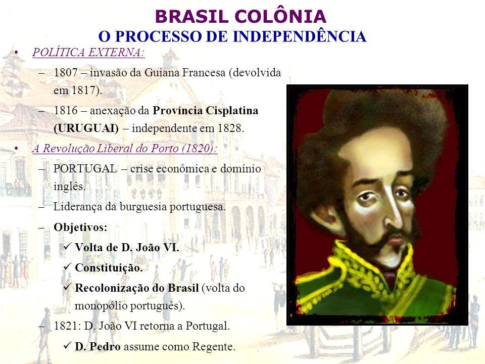 POLÍTICA EXTERNA: 1807 – invasão da Guiana Francesa (devolvida em 1817). 1816 – anexação da Província Cisplatina (URUGUAI) – independente em 1828.