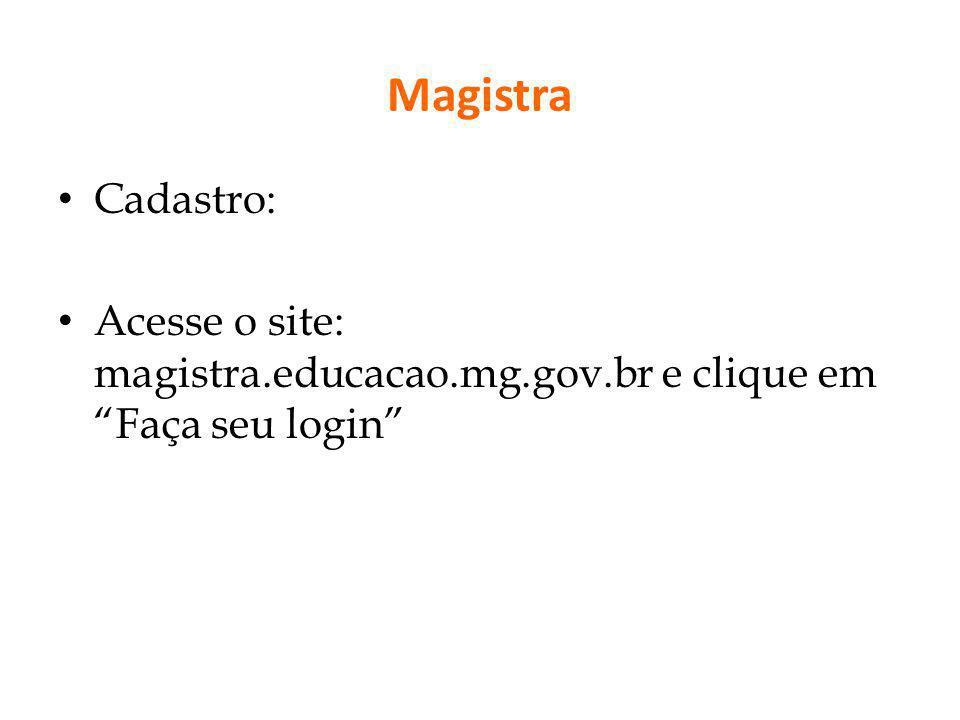 Magistra Cadastro: Acesse o site: magistra.educacao.mg.gov.br e clique em Faça seu login