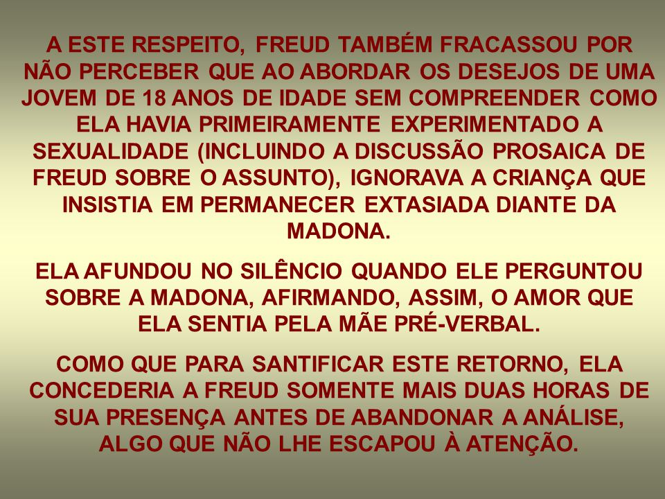 A ESTE RESPEITO, FREUD TAMBÉM FRACASSOU POR NÃO PERCEBER QUE AO ABORDAR OS DESEJOS DE UMA JOVEM DE 18 ANOS DE IDADE SEM COMPREENDER COMO ELA HAVIA PRIMEIRAMENTE EXPERIMENTADO A SEXUALIDADE (INCLUINDO A DISCUSSÃO PROSAICA DE FREUD SOBRE O ASSUNTO), IGNORAVA A CRIANÇA QUE INSISTIA EM PERMANECER EXTASIADA DIANTE DA MADONA.