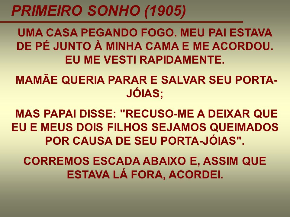 PRIMEIRO SONHO (1905) UMA CASA PEGANDO FOGO. MEU PAI ESTAVA DE PÉ JUNTO À MINHA CAMA E ME ACORDOU. EU ME VESTI RAPIDAMENTE.
