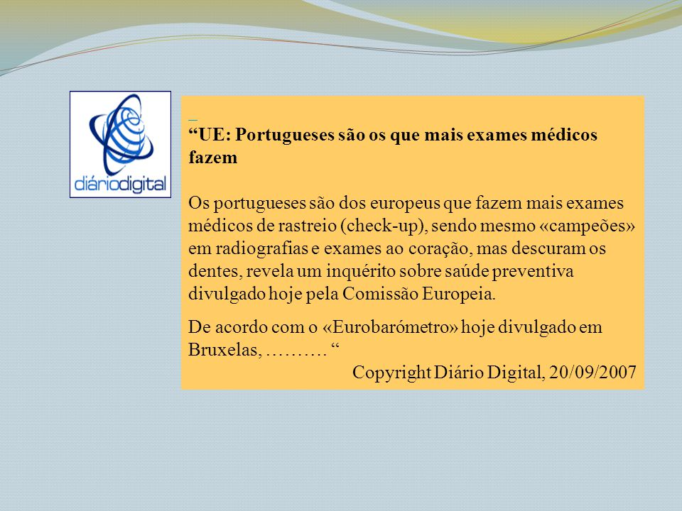 UE: Portugueses são os que mais exames médicos fazem Os portugueses são dos europeus que fazem mais exames médicos de rastreio (check-up), sendo mesmo «campeões» em radiografias e exames ao coração, mas descuram os dentes, revela um inquérito sobre saúde preventiva divulgado hoje pela Comissão Europeia.