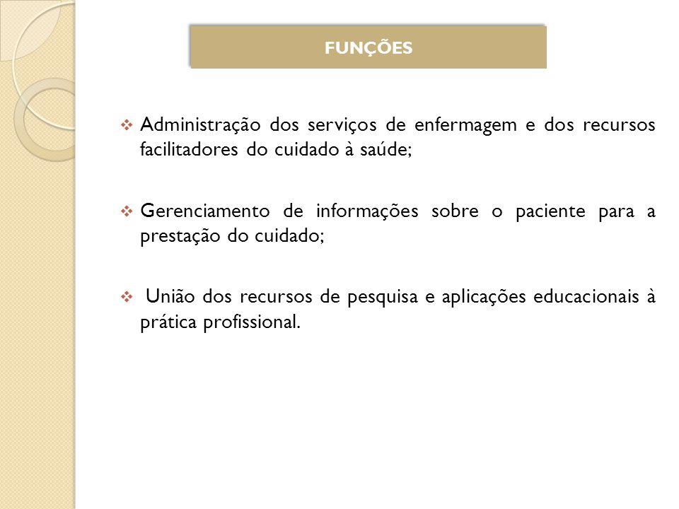 FUNÇÕES Administração dos serviços de enfermagem e dos recursos facilitadores do cuidado à saúde;