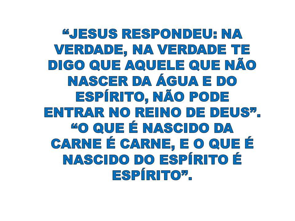 JESUS RESPONDEU: NA VERDADE, NA VERDADE TE DIGO QUE AQUELE QUE NÃO NASCER DA ÁGUA E DO ESPÍRITO, NÃO PODE ENTRAR NO REINO DE DEUS .
