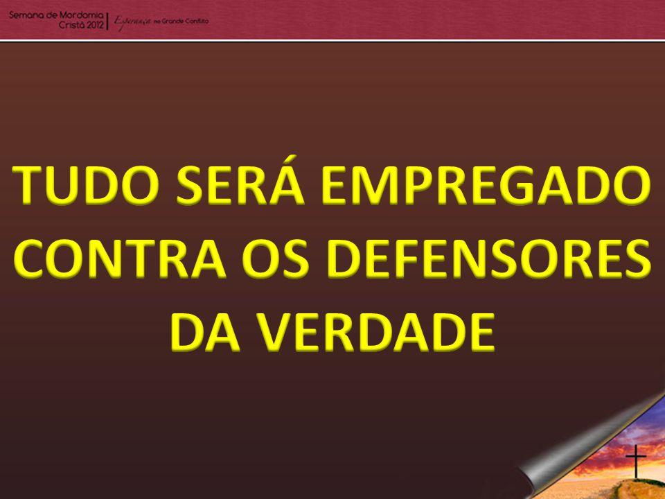 TUDO SERÁ EMPREGADO CONTRA OS DEFENSORES DA VERDADE