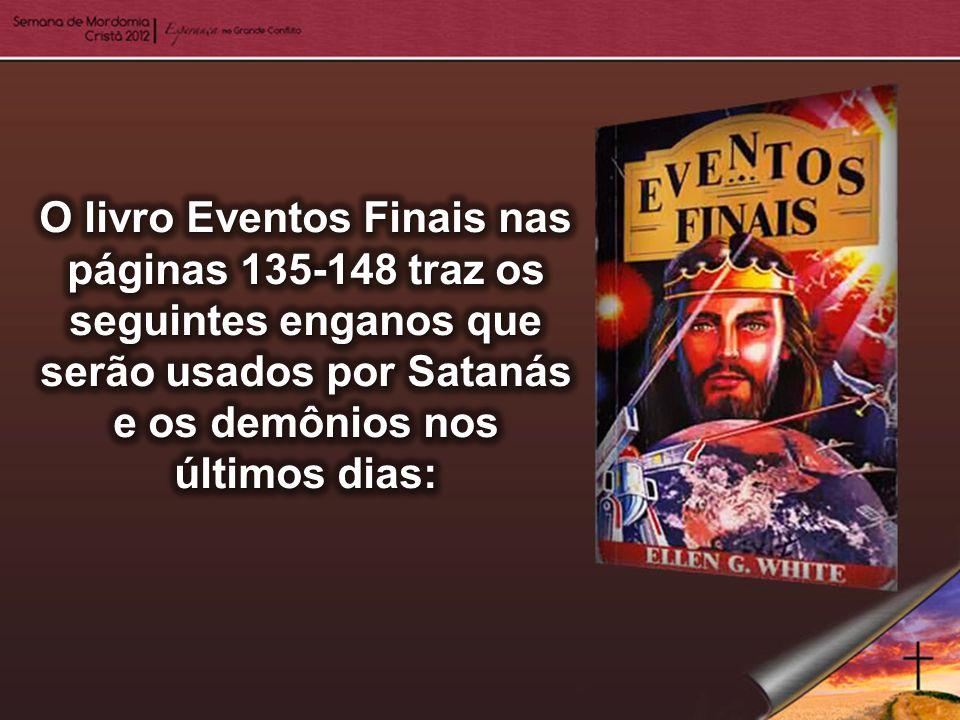 O livro Eventos Finais nas páginas 135-148 traz os seguintes enganos que serão usados por Satanás e os demônios nos últimos dias: