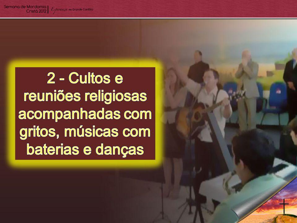 2 - Cultos e reuniões religiosas acompanhadas com gritos, músicas com baterias e danças