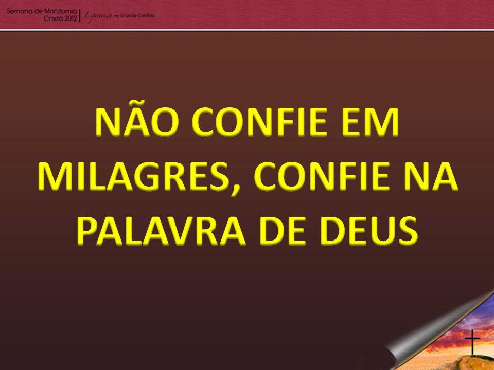 NÃO CONFIE EM MILAGRES, CONFIE NA PALAVRA DE DEUS