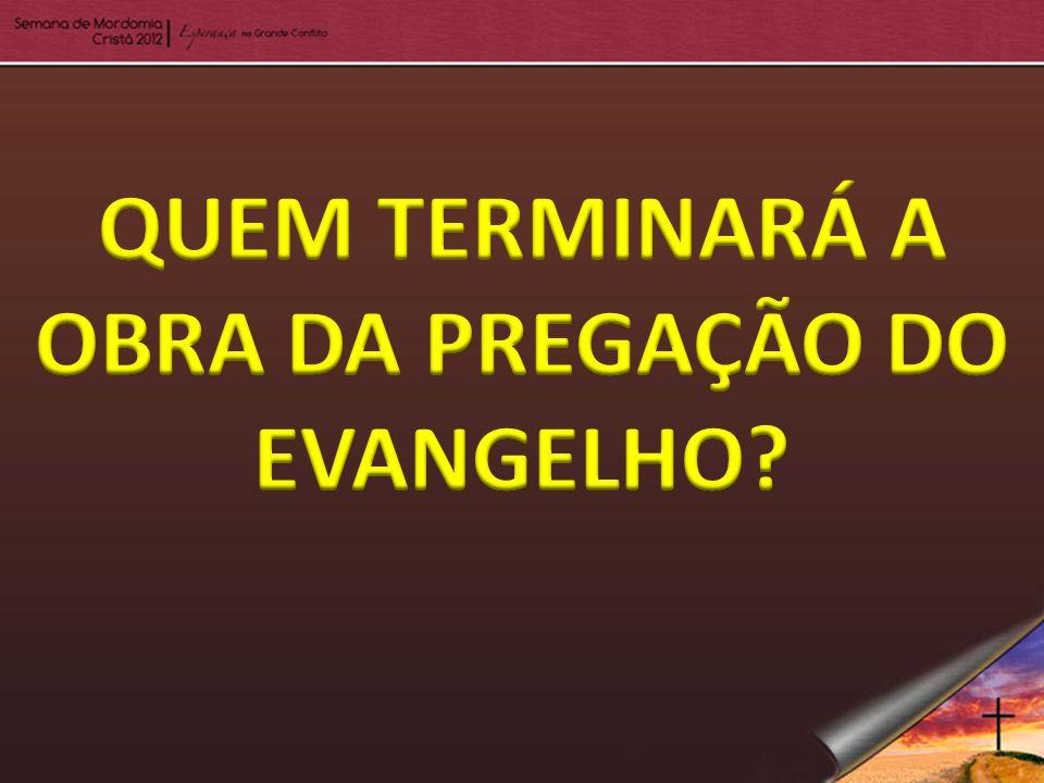 QUEM TERMINARÁ A OBRA DA PREGAÇÃO DO EVANGELHO
