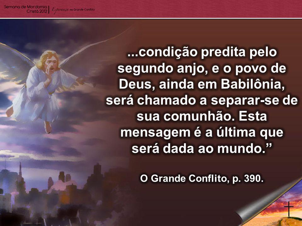 ...condição predita pelo segundo anjo, e o povo de Deus, ainda em Babilônia, será chamado a separar-se de sua comunhão. Esta mensagem é a última que será dada ao mundo.