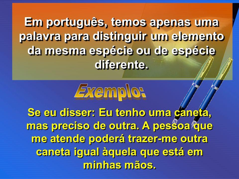 Em português, temos apenas uma palavra para distinguir um elemento da mesma espécie ou de espécie diferente.
