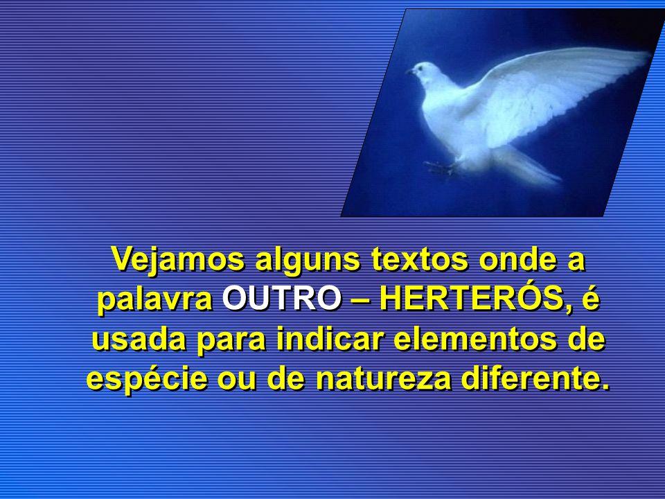 Vejamos alguns textos onde a palavra OUTRO – HERTERÓS, é usada para indicar elementos de espécie ou de natureza diferente.