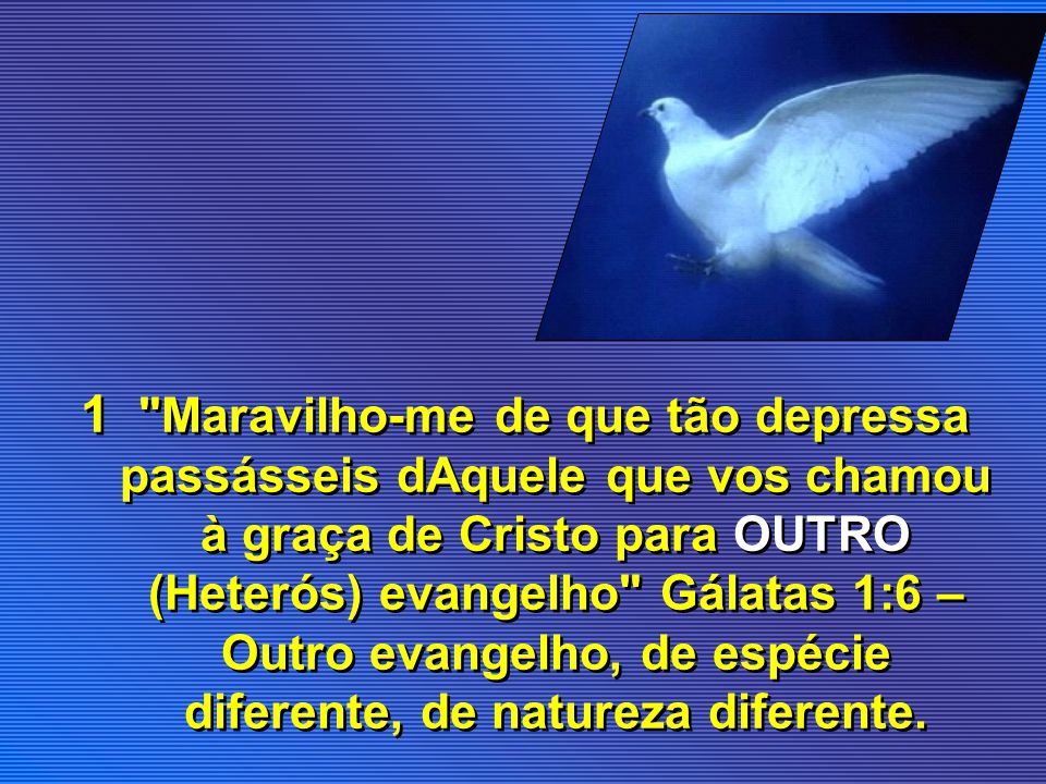 1 Maravilho-me de que tão depressa passásseis dAquele que vos chamou à graça de Cristo para OUTRO (Heterós) evangelho Gálatas 1:6 – Outro evangelho, de espécie diferente, de natureza diferente.