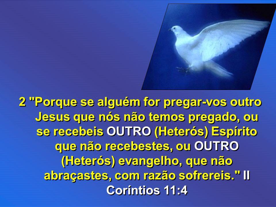 2 Porque se alguém for pregar-vos outro Jesus que nós não temos pregado, ou se recebeis OUTRO (Heterós) Espírito que não recebestes, ou OUTRO (Heterós) evangelho, que não abraçastes, com razão sofrereis. II Coríntios 11:4